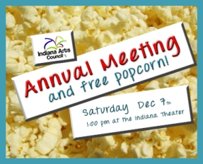 Indiana Art Council's Annual Meeting and free popcorn! Saturday December 7th, the meeting starts 1:00 pm at the Indiana Theater.